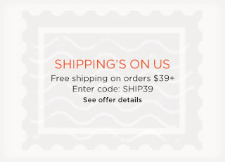 Shipping's on us. Free shipping on orders $39+. Enter code: SHIP39. See offer details.